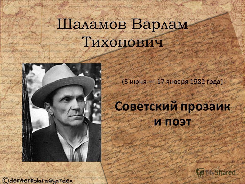 Шаламов Варлам Тихонович (5 июня 17 января 1982 года) Советский прозаик и поэт