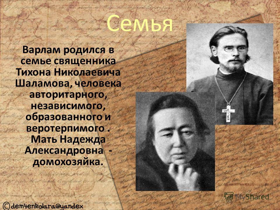 Семья Варлам родился в семье священника Тихона Николаевича Шаламова, человека авторитарного, независимого, образованного и веротерпимого. Мать Надежда Александровна - домохозяйка.