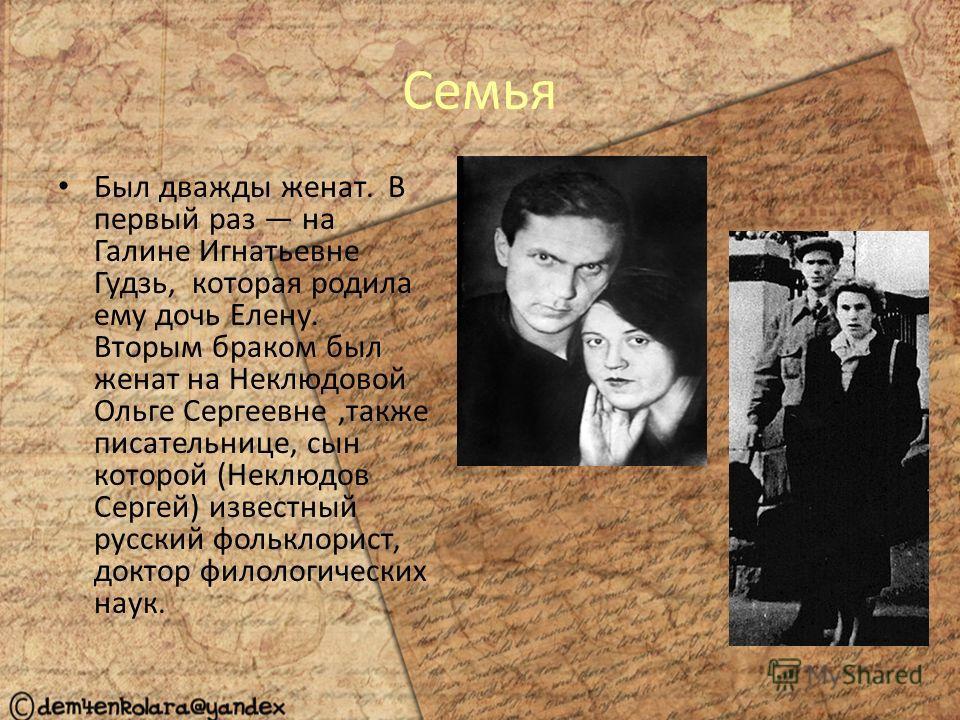 Семья Был дважды женат. В первый раз на Галине Игнатьевне Гудзь, которая родила ему дочь Елену. Вторым браком был женат на Неклюдовой Ольге Сергеевне,также писательнице, сын которой (Неклюдов Сергей) известный русский фольклорист, доктор филологическ