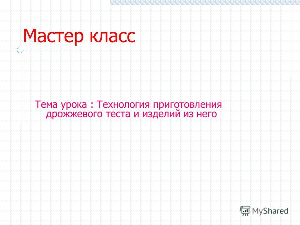 Мастер класс Тема урока : Технология приготовления дрожжевого теста и изделий из него