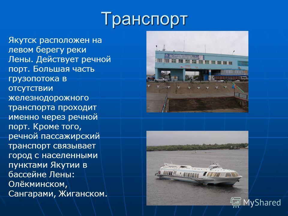 Транспорт Якутск расположен на левом берегу реки Лены. Действует речной порт. Большая часть грузопотока в отсутствии железнодорожного транспорта проходит именно через речной порт. Кроме того, речной пассажирский транспорт связывает город с населенным