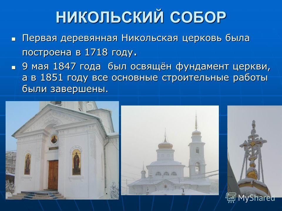 НИКОЛЬСКИЙ СОБОР Первая деревянная Никольская церковь была построена в 1718 году. Первая деревянная Никольская церковь была построена в 1718 году. 9 мая 1847 года был освящён фундамент церкви, а в 1851 году все основные строительные работы были завер