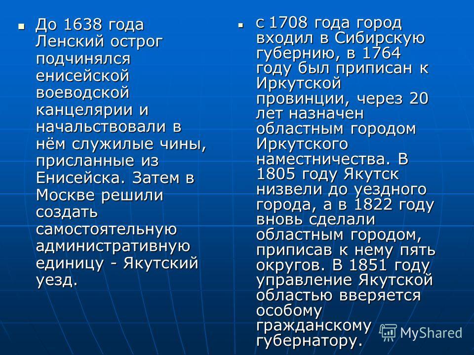 До 1638 года Ленский острог подчинялся енисейской воеводской канцелярии и начальствовали в нём служилые чины, присланные из Енисейска. Затем в Москве решили создать самостоятельную административную единицу - Якутский уезд. До 1638 года Ленский острог