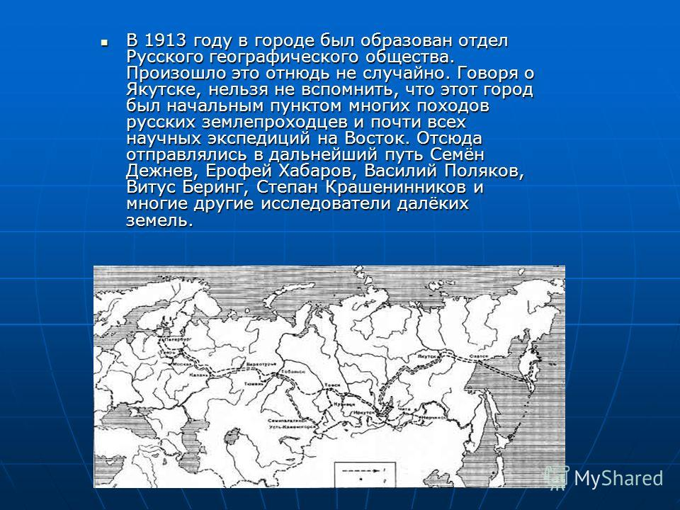 В 1913 году в городе был образован отдел Русского географического общества. Произошло это отнюдь не случайно. Говоря о Якутске, нельзя не вспомнить, что этот город был начальным пунктом многих походов русских землепроходцев и почти всех научных экспе
