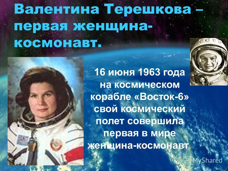 Валентина Терешкова – первая женщина- космонавт. 16 июня 1963 года на космическом корабле «Восток-6» свой космический полет совершила первая в мире женщина-космонавт.
