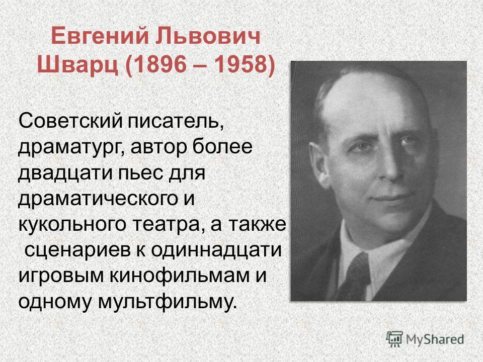 Евгений Львович Шварц (1896 – 1958) Советский писатель, драматург, автор более двадцати пьес для драматического и кукольного театра, а также сценариев к одиннадцати игровым кинофильмам и одному мультфильму.