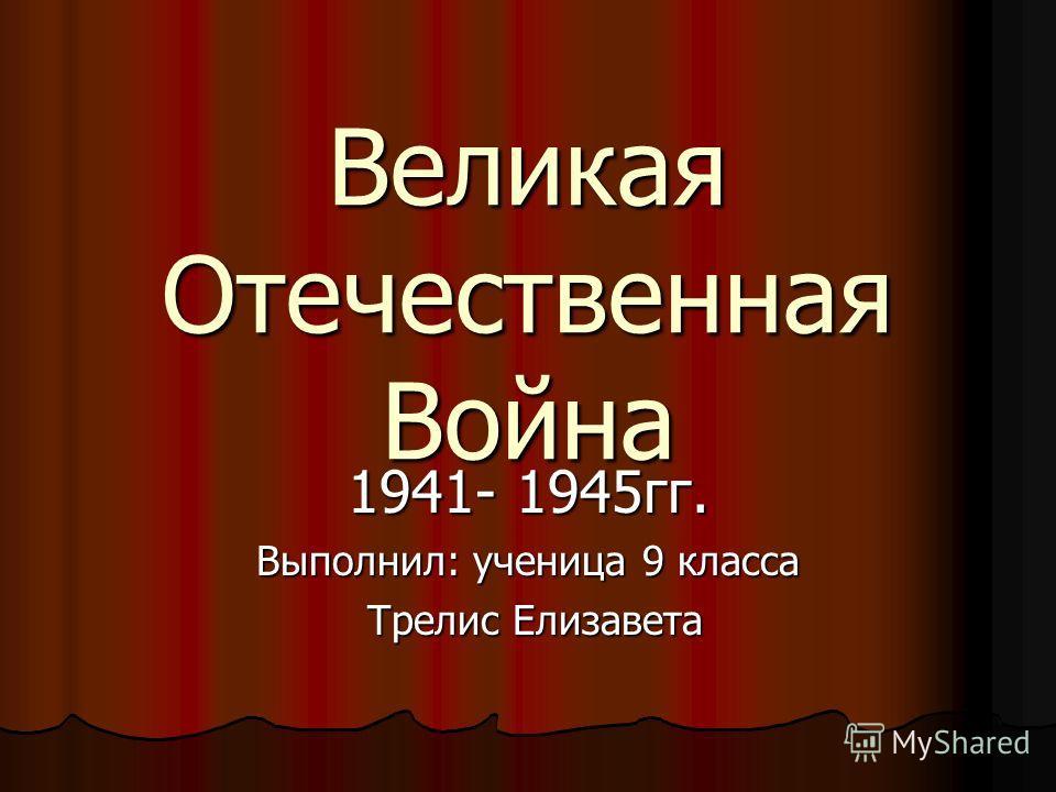 Великая Отечественная Война 1941- 1945гг. Выполнил: ученица 9 класса Трелис Елизавета Трелис Елизавета