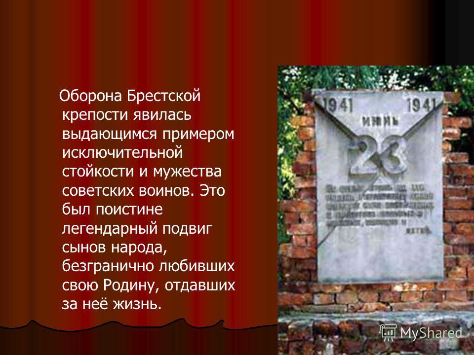 Оборона Брестской крепости явилась выдающимся примером исключительной стойкости и мужества советских воинов. Это был поистине легендарный подвиг сынов народа, безгранично любивших свою Родину, отдавших за неё жизнь.