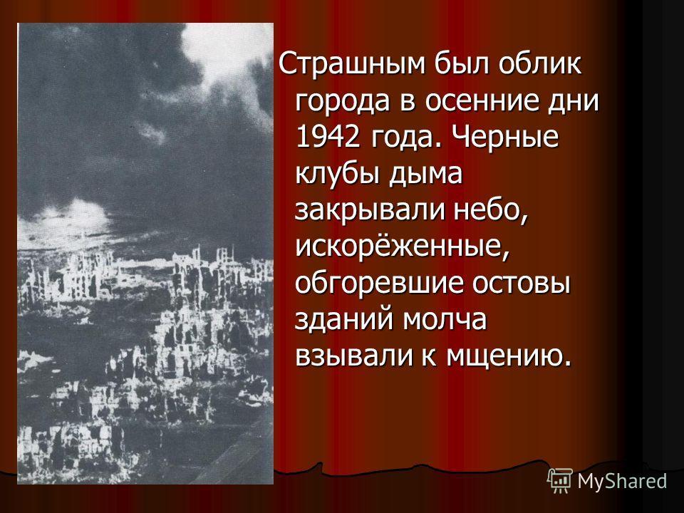 Страшным был облик города в осенние дни 1942 года. Черные клубы дыма закрывали небо, искорёженные, обгоревшие остовы зданий молча взывали к мщению. Страшным был облик города в осенние дни 1942 года. Черные клубы дыма закрывали небо, искорёженные, обг