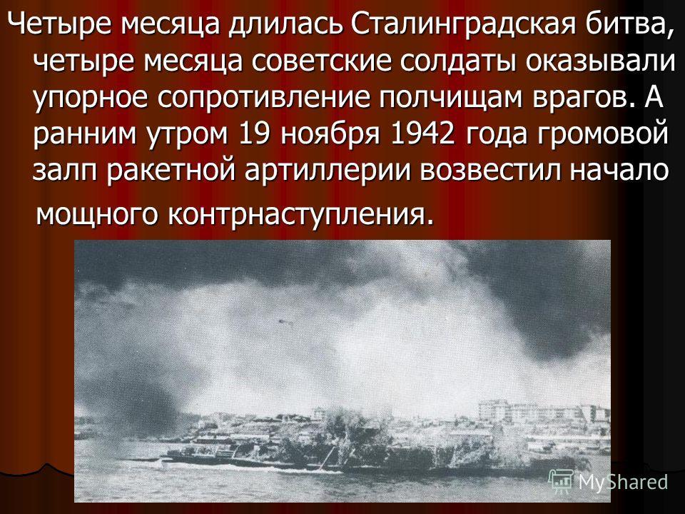 Четыре месяца длилась Сталинградская битва, четыре месяца советские солдаты оказывали упорное сопротивление полчищам врагов. А ранним утром 19 ноября 1942 года громовой залп ракетной артиллерии возвестил начало мощного контрнаступления. мощного контр
