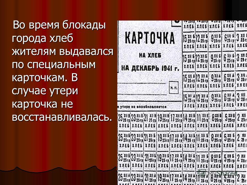 Во время блокады города хлеб жителям выдавался по специальным карточкам. В случае утери карточка не восстанавливалась. Во время блокады города хлеб жителям выдавался по специальным карточкам. В случае утери карточка не восстанавливалась.