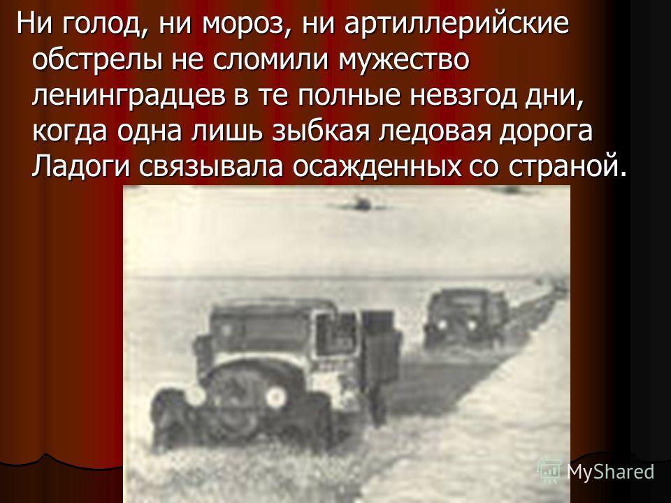 Ни голод, ни мороз, ни артиллерийские обстрелы не сломили мужество ленинградцев в те полные невзгод дни, когда одна лишь зыбкая ледовая дорога Ладоги связывала осажденных со страной. Ни голод, ни мороз, ни артиллерийские обстрелы не сломили мужество