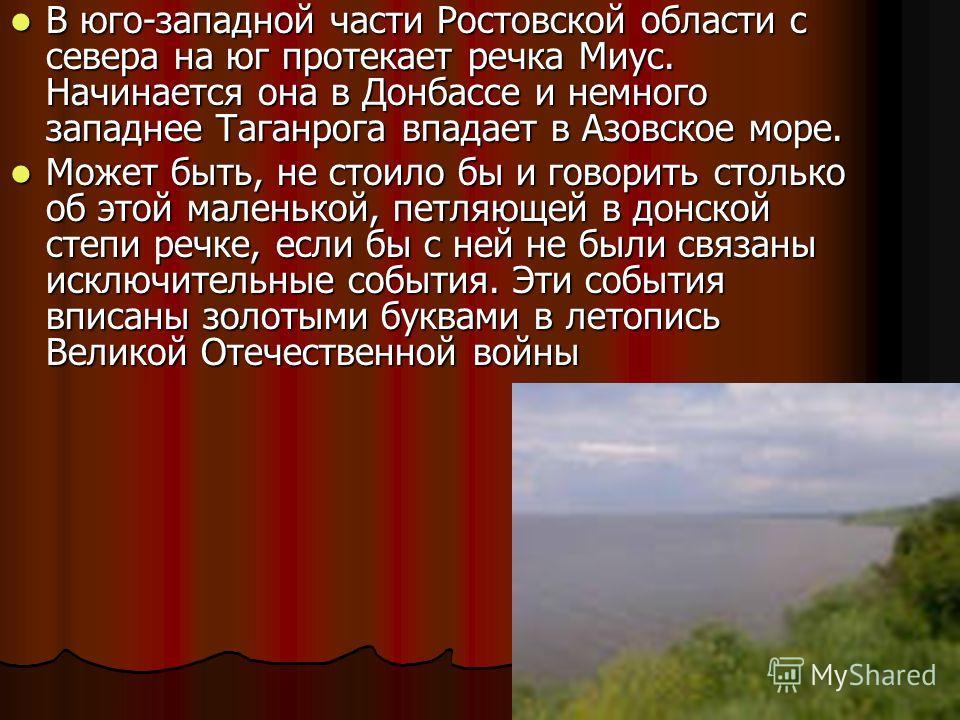 В юго-западной части Ростовской области с севера на юг протекает речка Миус. Начинается она в Донбассе и немного западнее Таганрога впадает в Азовское море. В юго-западной части Ростовской области с севера на юг протекает речка Миус. Начинается она в