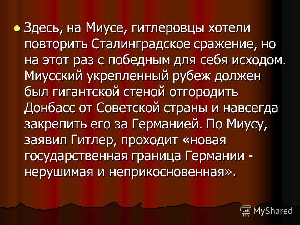 Здесь, на Миусе, гитлеровцы хотели повторить Сталинградское сражение, но на этот раз с победным для себя исходом. Миусский укрепленный рубеж должен был гигантской стеной отгородить Донбасс от Советской страны и навсегда закрепить его за Германией. По