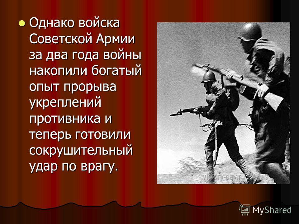 Однако войска Советской Армии за два года войны накопили богатый опыт прорыва укреплений противника и теперь готовили сокрушительный удар по врагу. Однако войска Советской Армии за два года войны накопили богатый опыт прорыва укреплений противника и