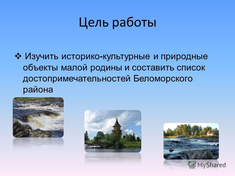 Цель работы Изучить историко - культурные и природные объекты малой родины и составить список достопримечательностей Беломорского района