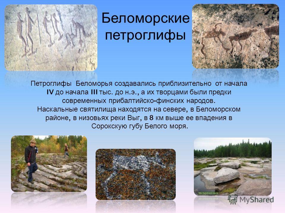 Беломорские петроглифы Петроглифы Беломорья создавались приблизительно от начала IV до начала III тыс. до н. э., а их творцами были предки современных прибалтийско - финских народов. Наскальные святилища находятся на севере, в Беломорском районе, в н