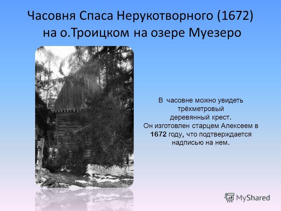 Часовня Спаса Нерукотворного (1672) на о.Троицком на озере Муезеро В часовне можно увидеть трёхметровый деревянный крест. Он изготовлен старцем Алексеем в 1672 году, что подтверждается надписью на нем.