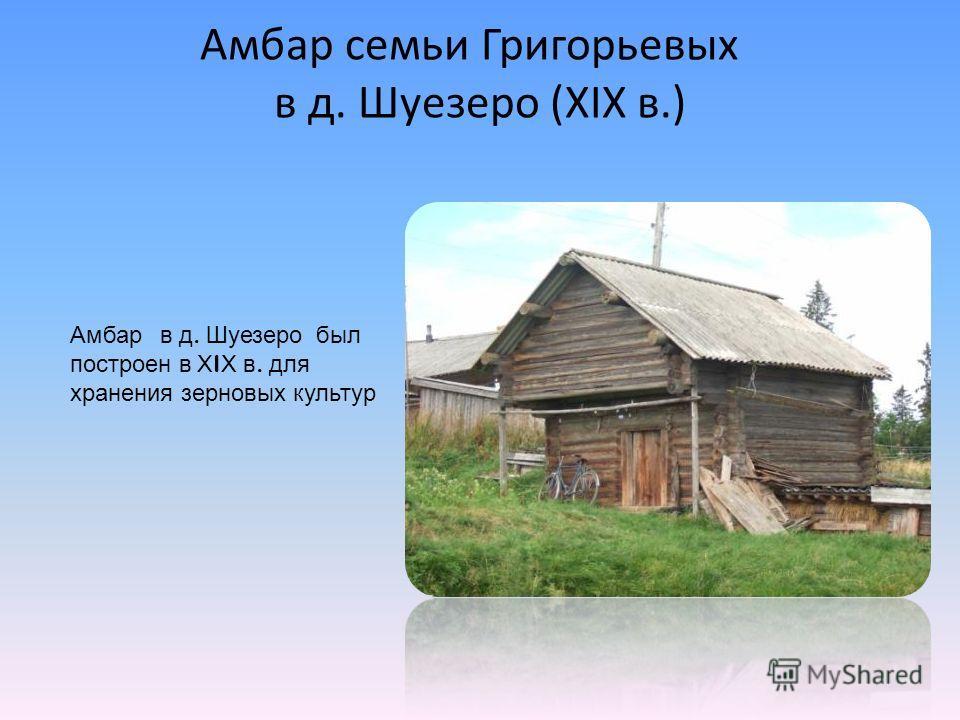 Амбар семьи Григорьевых в д. Шуезеро (ХIХ в.) Амбар в д. Шуезеро был построен в Х I Х в. для хранения зерновых культур