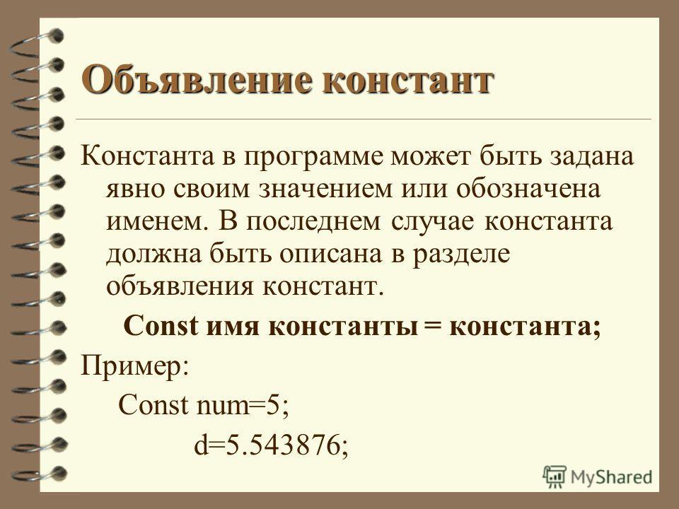 Объявление констант Константа в программе может быть задана явно своим значением или обозначена именем. В последнем случае константа должна быть описана в разделе объявления констант. Const имя константы = константа; Пример: Const num=5; d=5.543876;