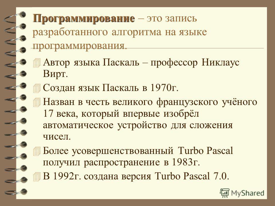 Программирование Программирование – это запись разработанного алгоритма на языке программирования. 4 Автор языка Паскаль – профессор Никлаус Вирт. 4 Создан язык Паскаль в 1970г. 4 Назван в честь великого французского учёного 17 века, который впервые