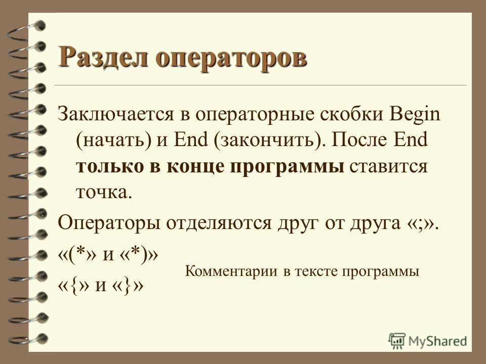 Раздел операторов Заключается в операторные скобки Begin (начать) и End (закончить). После End только в конце программы ставится точка. Операторы отделяются друг от друга «;». «(*» и «*)» «{» и «}» Комментарии в тексте программы