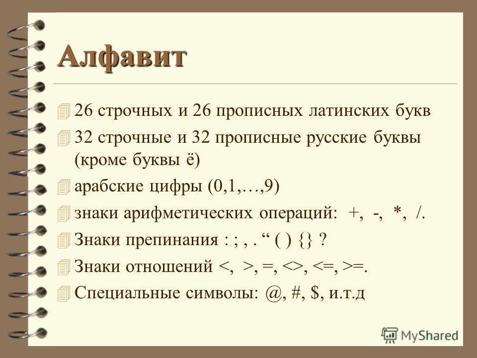 Алфавит 4 26 строчных и 26 прописных латинских букв 4 32 строчные и 32 прописные русские буквы (кроме буквы ё) 4 арабские цифры (0,1,…,9) 4 знаки арифметических операций: +, -, *, /. 4 Знаки препинания : ;,. ( ) {} ? 4 Знаки отношений, =, , =. 4 Спец