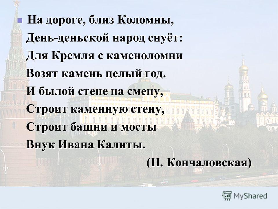 На дороге, близ Коломны, На дороге, близ Коломны, День-деньской народ снуёт: День-деньской народ снуёт: Для Кремля с каменоломни Для Кремля с каменоломни Возят камень целый год. Возят камень целый год. И былой стене на смену, И былой стене на смену,