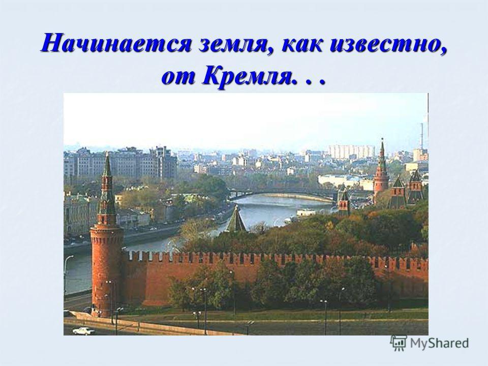 Начинается земля, как известно, от Кремля...