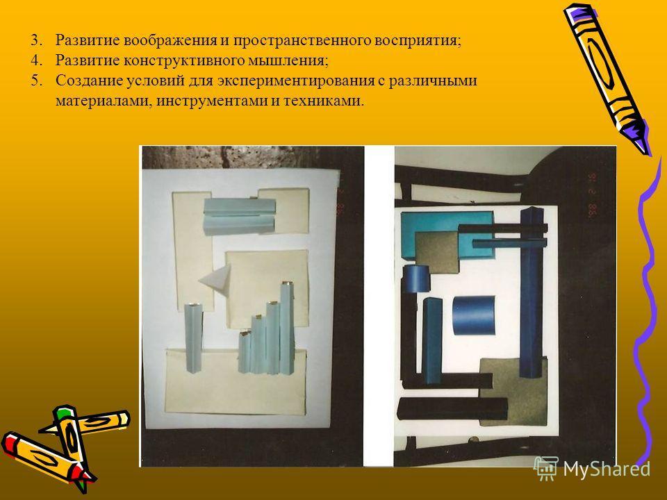 3.Развитие воображения и пространственного восприятия; 4.Развитие конструктивного мышления; 5.Создание условий для экспериментирования с различными материалами, инструментами и техниками.