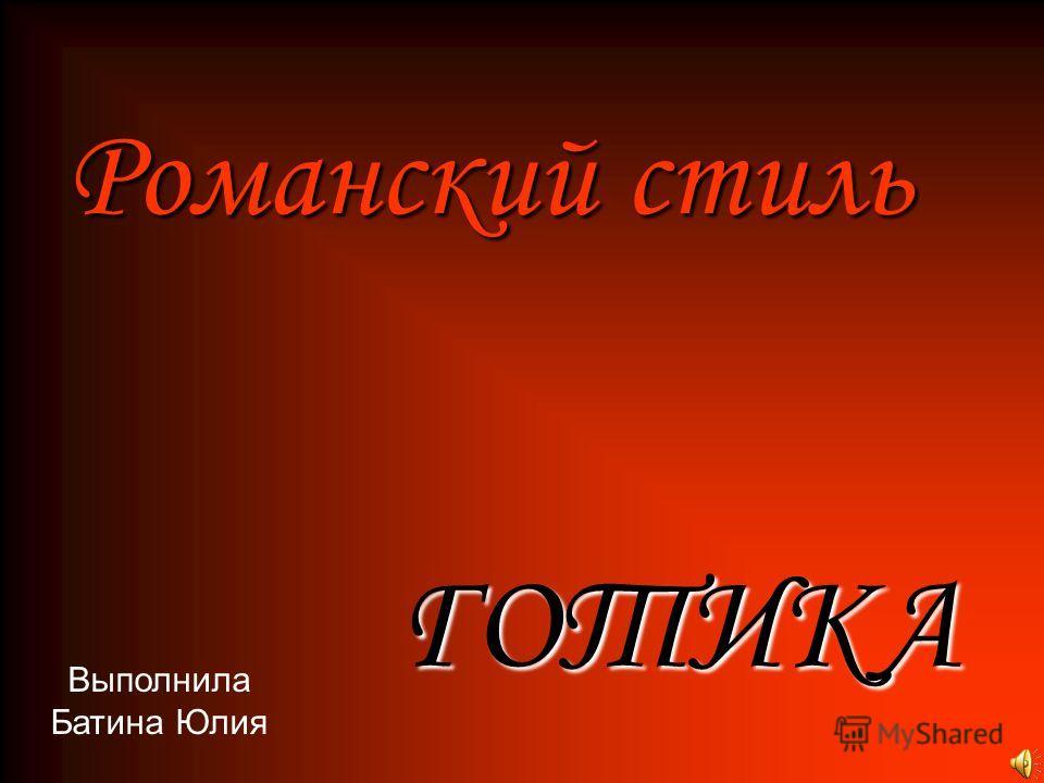 Романский стиль ГОТИКА Выполнила Батина Юлия
