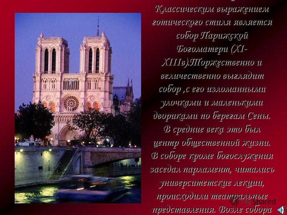 Собор Парижской Богоматери Классическим выражением готического стиля является собор Парижской Богоматери (XI- XIIIв).Торжественно и величественно выглядит собор,с его изломанными улочками и маленькими двориками по берегам Сены. В средние века это был