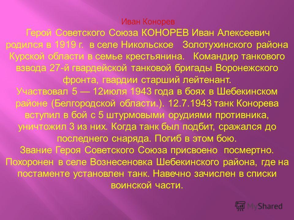 Иван Конорев Герой Советского Союза КОНОРЕВ Иван Алексеевич родился в 1919 г. в селе Никольское Золотухинского района Курской области в семье крестьянина. Командир танкового взвода 27-й гвардейской танковой бригады Воронежского фронта, гвардии старши