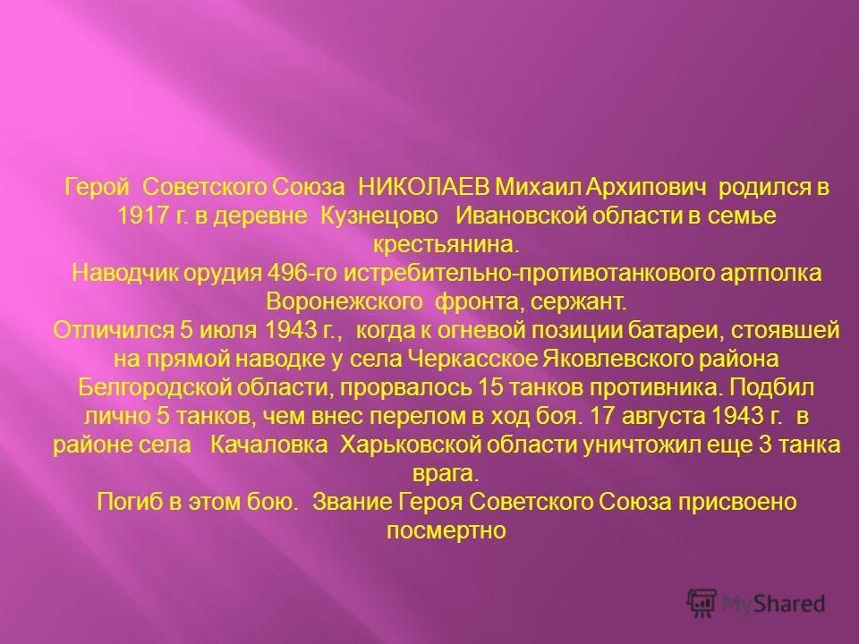Герой Советского Союза НИКОЛАЕВ Михаил Архипович родился в 1917 г. в деревне Кузнецово Ивановской области в семье крестьянина. Наводчик орудия 496-го истребительно-противотанкового артполка Воронежского фронта, сержант. Отличился 5 июля 1943 г., когд