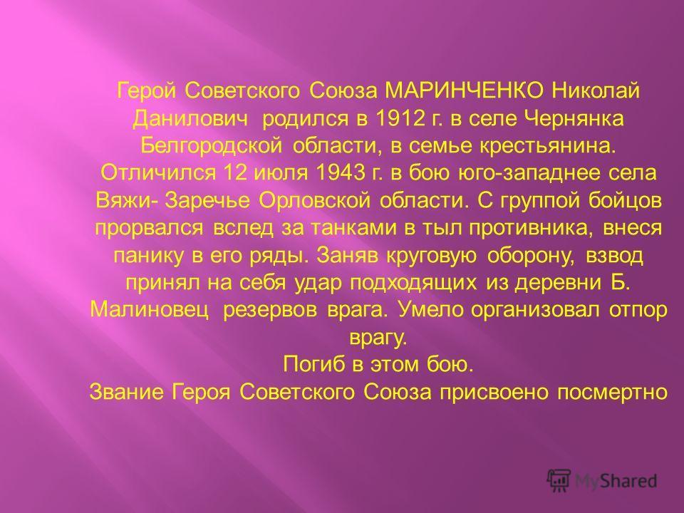 Герой Советского Союза МАРИНЧЕНКО Николай Данилович родился в 1912 г. в селе Чернянка Белгородской области, в семье крестьянина. Отличился 12 июля 1943 г. в бою юго-западнее села Вяжи- Заречье Орловской области. С группой бойцов прорвался вслед за та