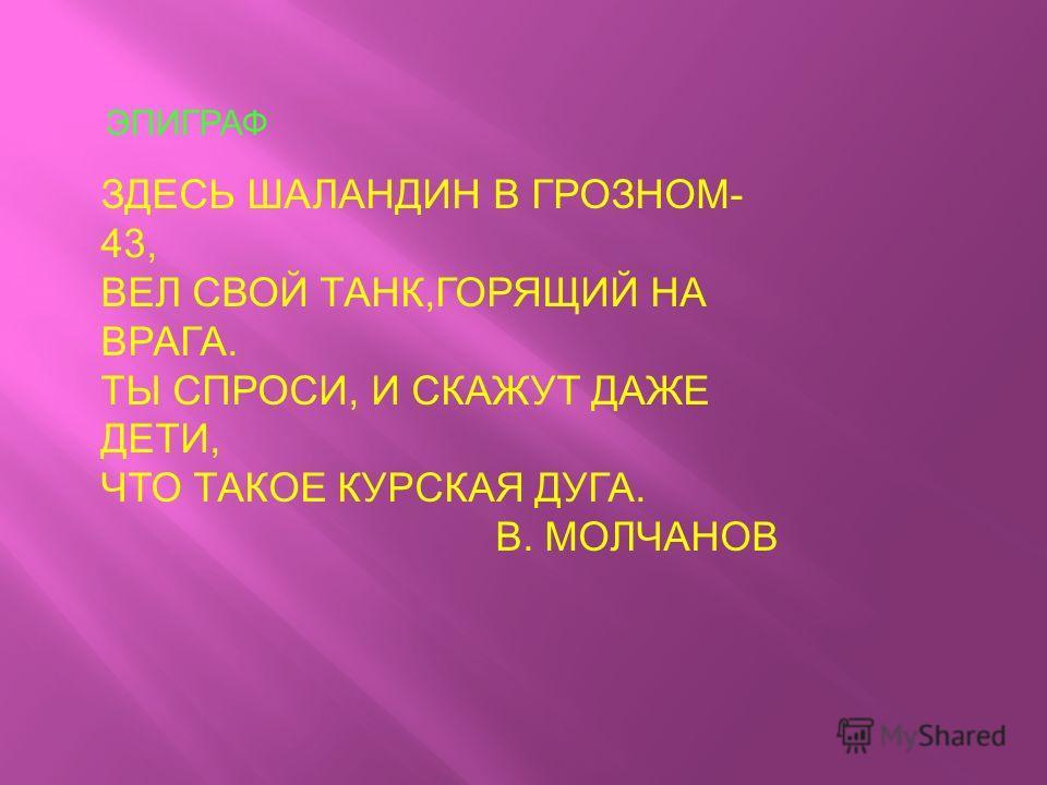 ЭПИГРАФ ЗДЕСЬ ШАЛАНДИН В ГРОЗНОМ- 43, ВЕЛ СВОЙ ТАНК,ГОРЯЩИЙ НА ВРАГА. ТЫ СПРОСИ, И СКАЖУТ ДАЖЕ ДЕТИ, ЧТО ТАКОЕ КУРСКАЯ ДУГА. В. МОЛЧАНОВ