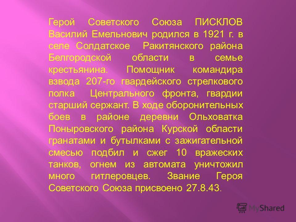 Герой Советского Союза ПИСКЛОВ Василий Емельнович родился в 1921 г. в селе Солдатское Ракитянского района Белгородской области в семье крестьянина. Помощник командира взвода 207-го гвардейского стрелкового полка Центрального фронта, гвардии старший с