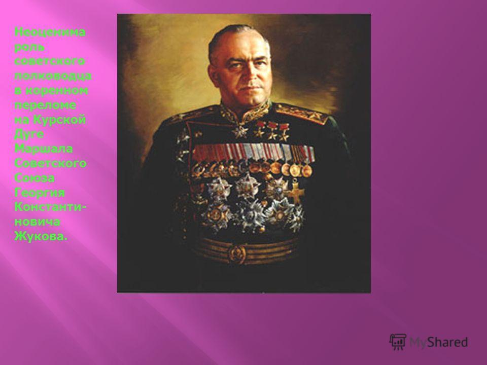 Неоценима роль советского полководца в коренном переломе на Курской Дуге Маршала Советского Союза Георгия Константи- новича Жукова.