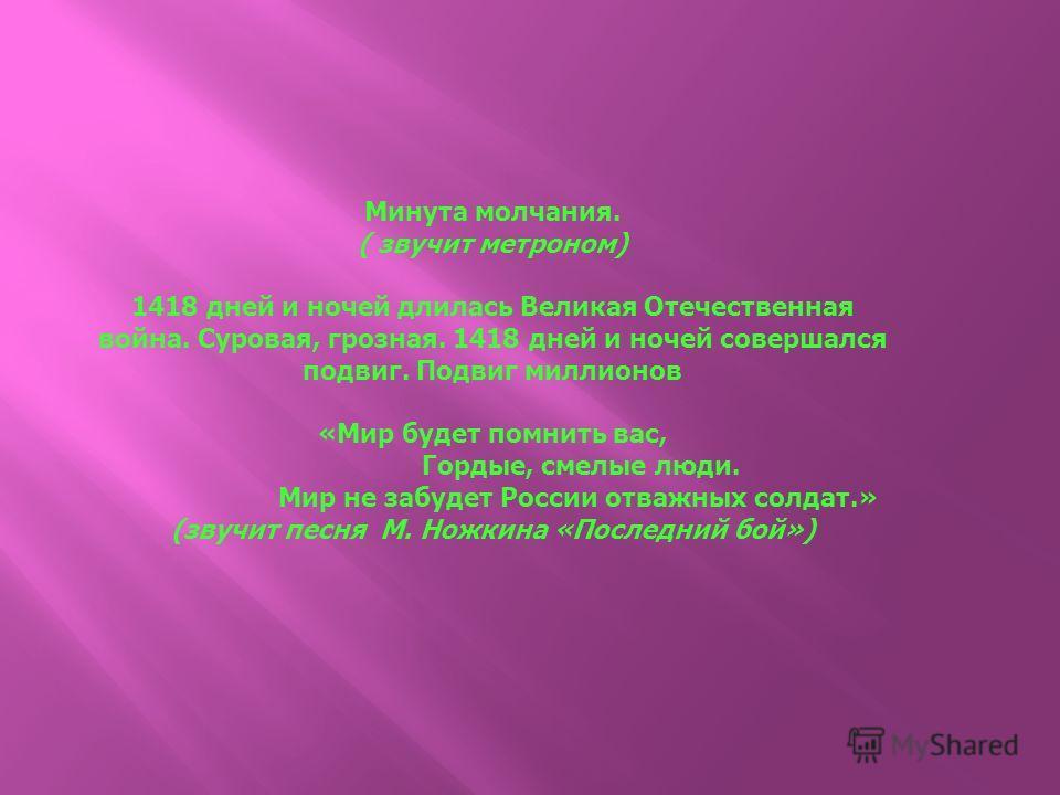 Минута молчания. ( звучит метроном) 1418 дней и ночей длилась Великая Отечественная война. Суровая, грозная. 1418 дней и ночей совершался подвиг. Подвиг миллионов «Мир будет помнить вас, Гордые, смелые люди. Мир не забудет России отважных солдат.» (з