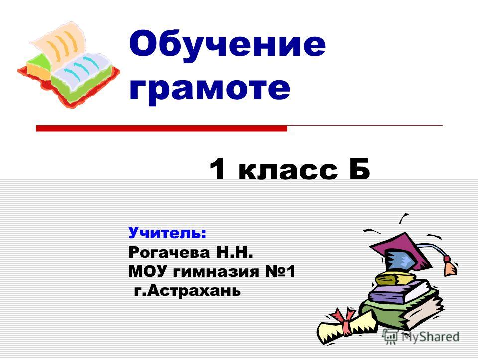 Обучение грамоте 1 класс Б Учитель: Рогачева Н.Н. МОУ гимназия 1 г.Астрахань