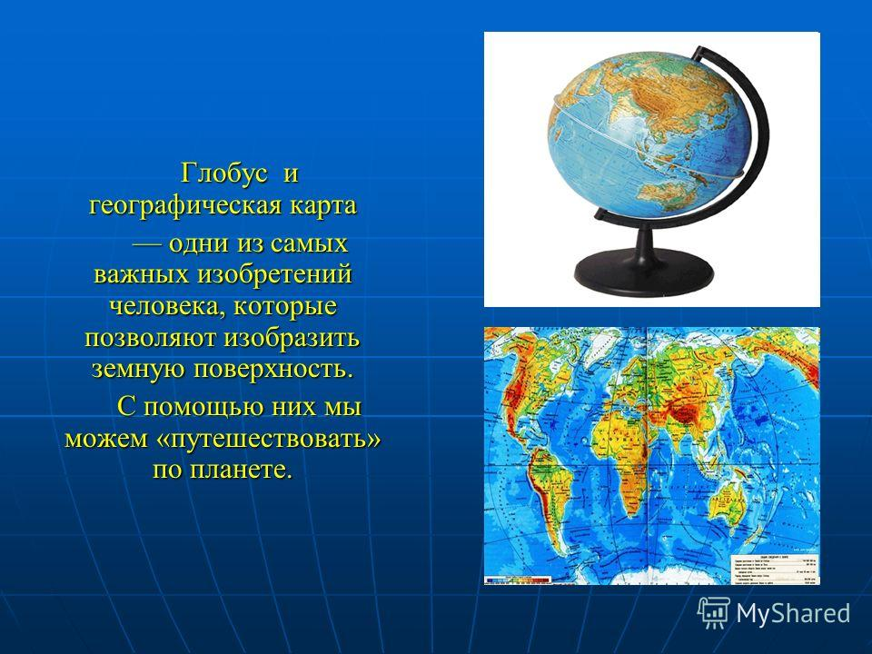 Глобус и географическая карта одни из самых важных изобретений человека, которые позволяют изобразить земную поверхность. одни из самых важных изобретений человека, которые позволяют изобразить земную поверхность. С помощью них мы можем «путешествова
