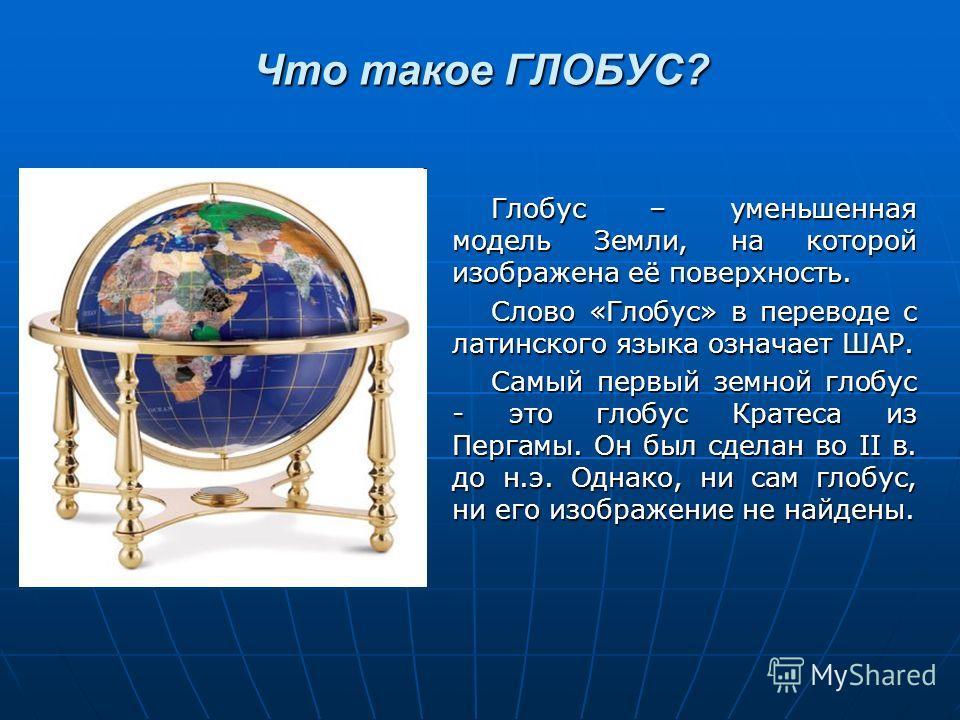 Что такое ГЛОБУС? Глобус – уменьшенная модель Земли, на которой изображена её поверхность. Слово «Глобус» в переводе с латинского языка означает ШАР. Самый первый земной глобус - это глобус Кратеса из Пергамы. Он был сделан во II в. до н.э. Однако, н