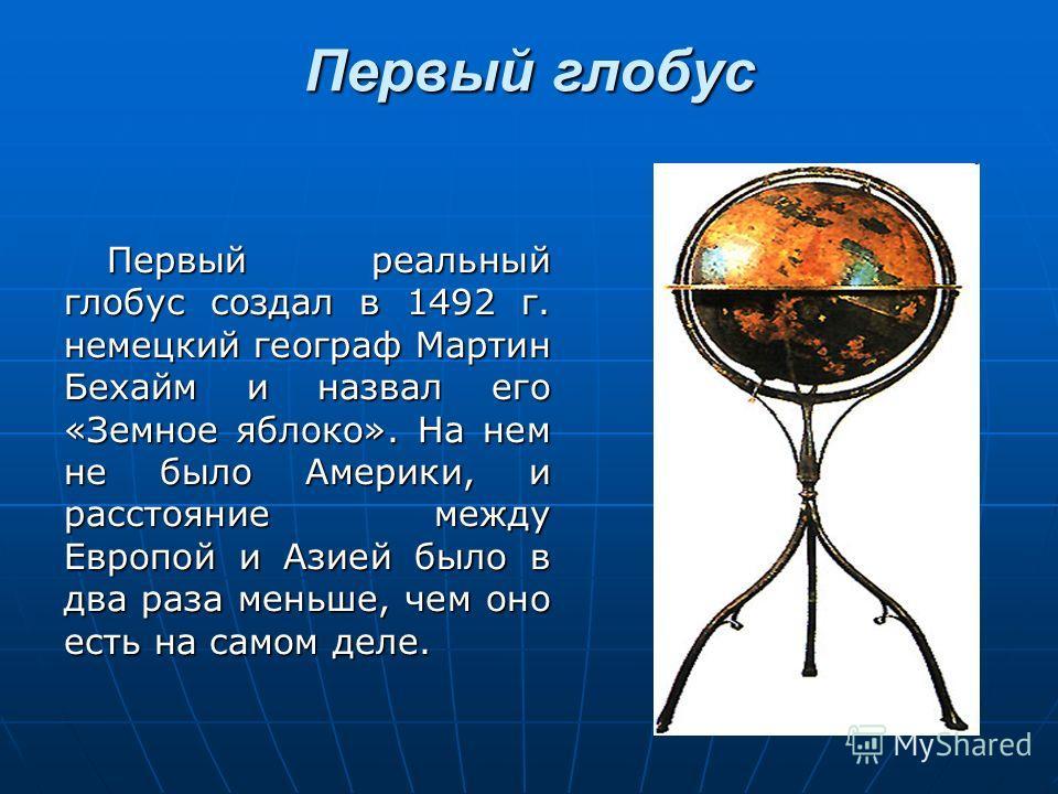 Первый глобус Первый реальный глобус создал в 1492 г. немецкий географ Мартин Бехайм и назвал его «Земное яблоко». На нем не было Америки, и расстояние между Европой и Азией было в два раза меньше, чем оно есть на самом деле.