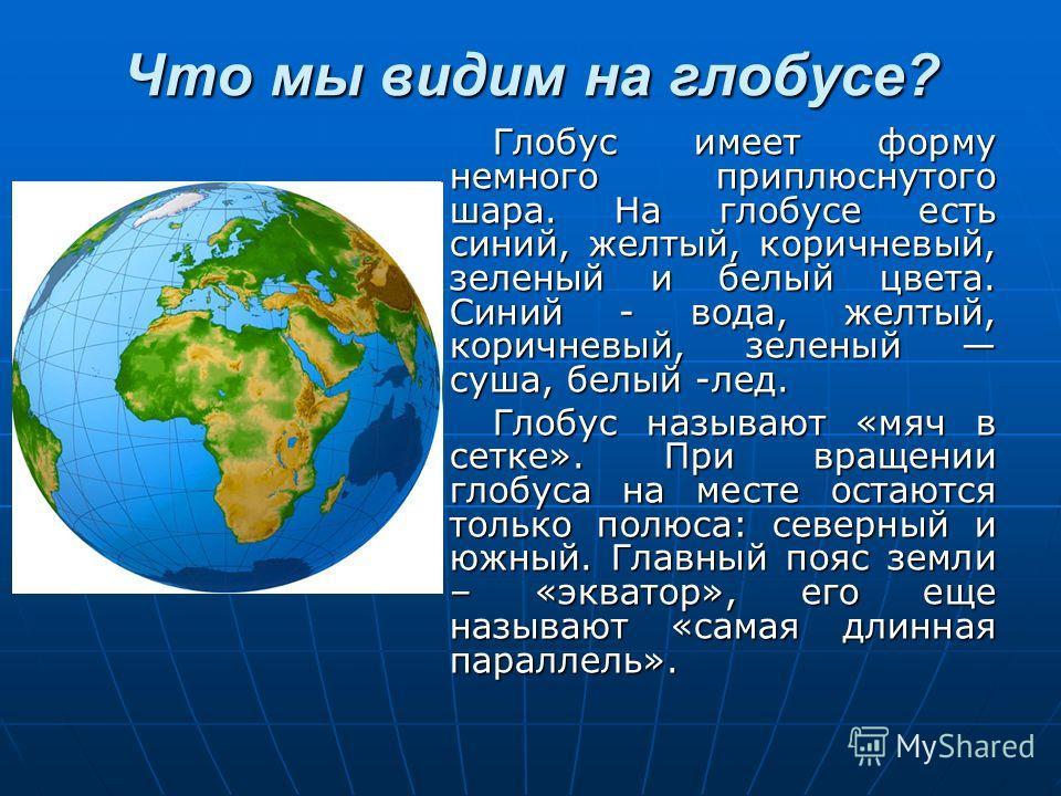 Что мы видим на глобусе? Глобус имеет форму немного приплюснутого шара. На глобусе есть синий, желтый, коричневый, зеленый и белый цвета. Синий - вода, желтый, коричневый, зеленый суша, белый -лед. Глобус называют «мяч в сетке». При вращении глобуса