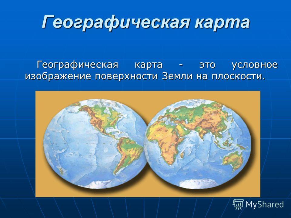 Географическая карта Географическая карта - это условное изображение поверхности Земли на плоскости.