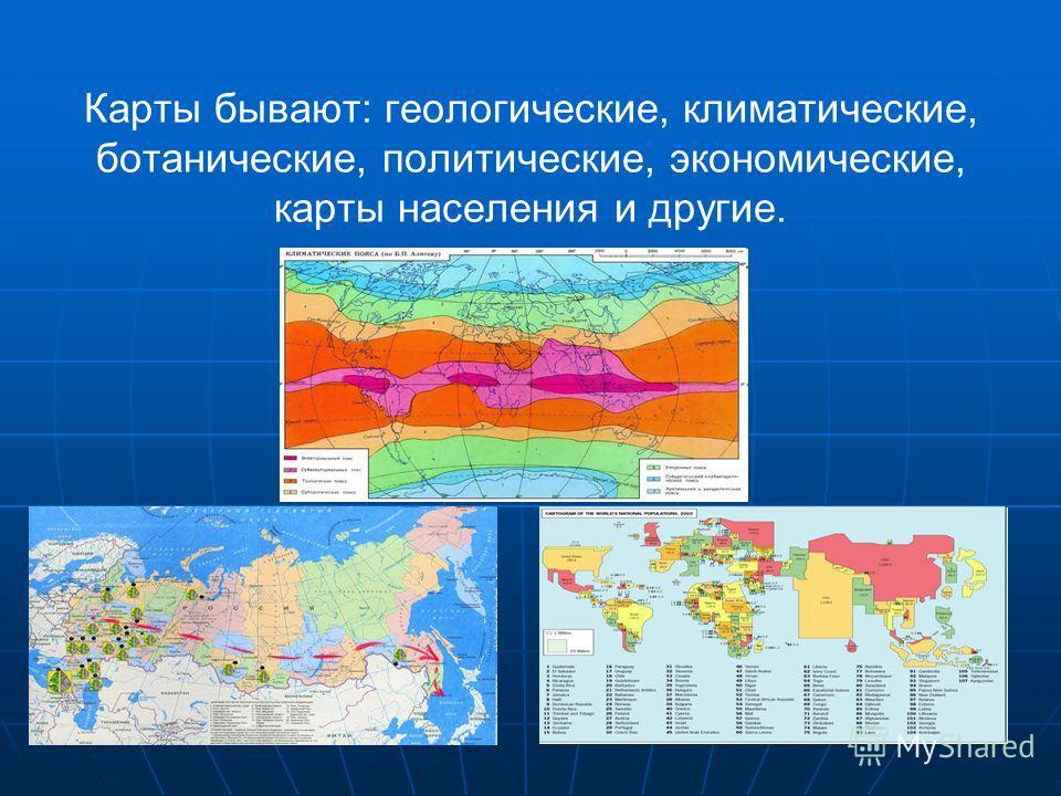 Карты бывают: геологические, климатические, ботанические, политические, экономические, карты населения и другие.