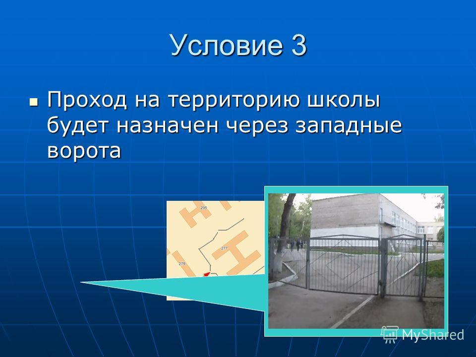 Условие 3 Проход на территорию школы будет назначен через западные ворота Проход на территорию школы будет назначен через западные ворота