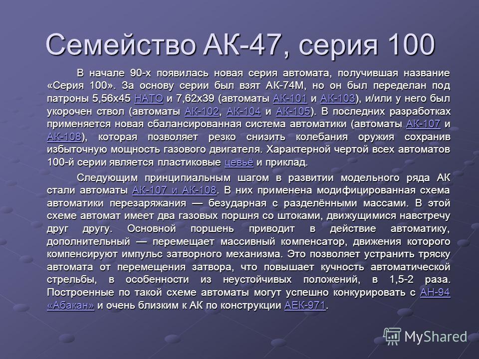 Семейство АК-47, серия 100 В начале 90-х появилась новая серия автомата, получившая название «Серия 100». За основу серии был взят АК-74М, но он был переделан под патроны 5,56х45 НАТО и 7,62х39 (автоматы АК-101 и АК-103), и/или у него был укорочен ст