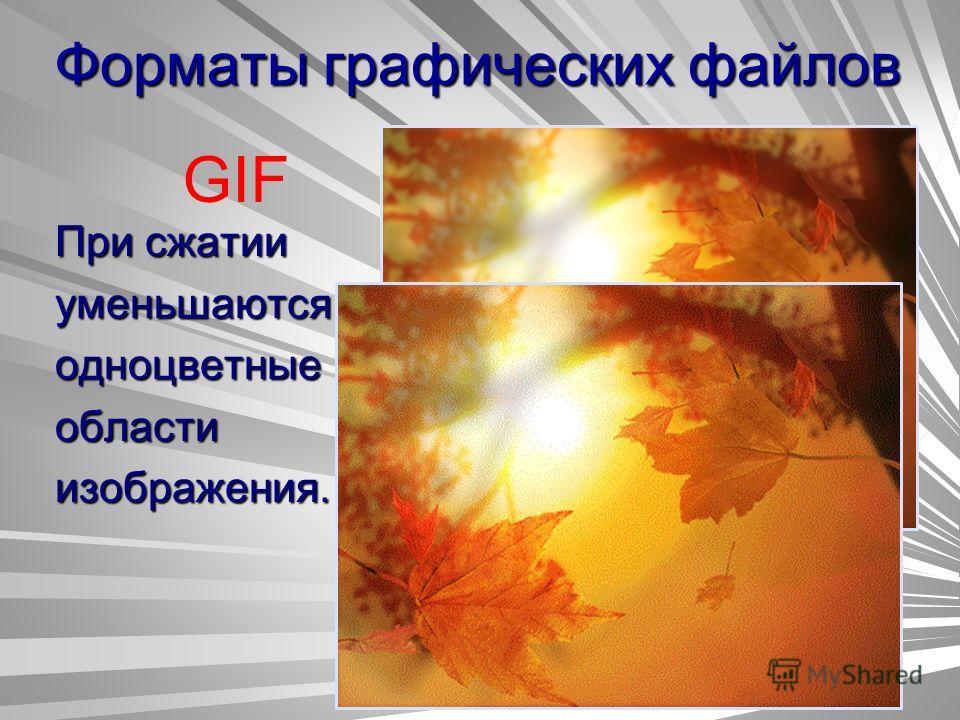 Форматы графических файлов GIF При сжатии уменьшаютсяодноцветныеобластиизображения.