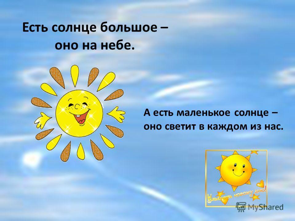 Есть солнце большое – оно на небе. А есть маленькое солнце – оно светит в каждом из нас.